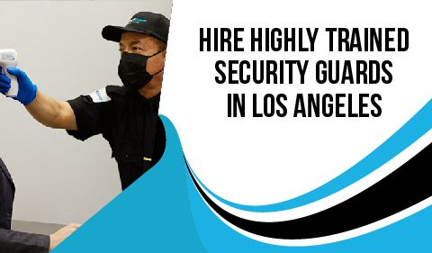 Hire Highly Trained Security Guards In Los Angeles